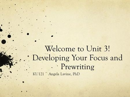 Welcome to Unit 3! Developing Your Focus and Prewriting KU121 ~ Angela Lavine, PhD.