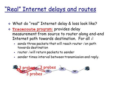 """Real"" Internet delays and routes  What do ""real"" Internet delay & loss look like?  Traceroute program: provides delay measurement from source to router."