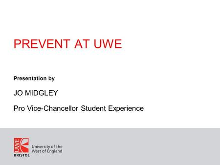 PREVENT AT UWE Presentation by JO MIDGLEY Pro Vice-Chancellor Student Experience.
