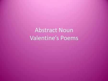 Abstract Noun Valentine's Poems. Concrete Nouns Remember that nouns are people, places, things and ideas. Most people, places or things are considered.