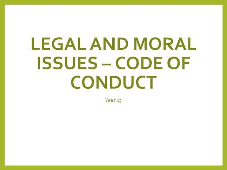 LEGAL AND MORAL ISSUES – CODE OF CONDUCT Year 13.