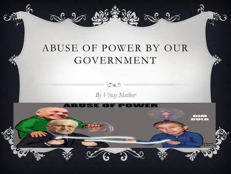 ABUSE OF POWER BY OUR GOVERNMENT By Vinay Mathur.