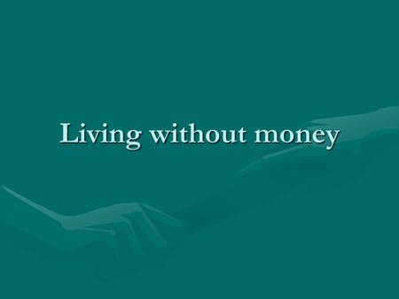 Living without money.
