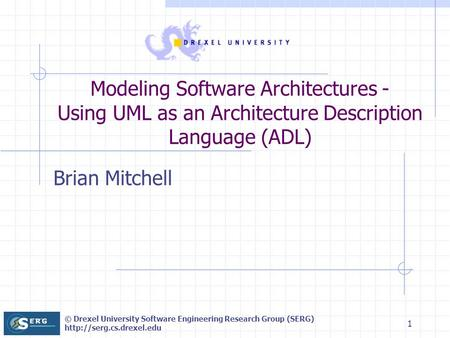 © Drexel University Software Engineering Research Group (SERG)  1 Modeling Software Architectures - Using UML as an Architecture.