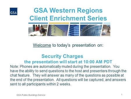 1 GSA Public Buildings Service GSA Western Regions Client Enrichment Series Welcome to today's presentation on: Security Charges the presentation will.
