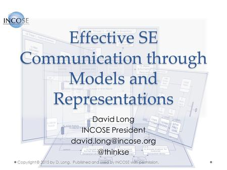 Effective SE Communication through Models and Representations David Long INCOSE Copyright © 2015 by D. Long. Published.