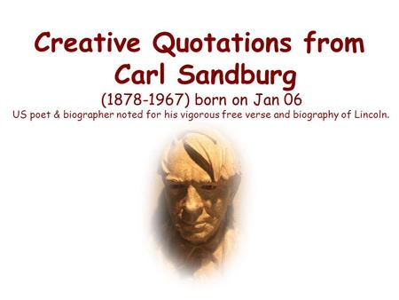 Creative Quotations from Carl Sandburg (1878-1967) born on Jan 06 US poet & biographer noted for his vigorous free verse and biography of Lincoln.
