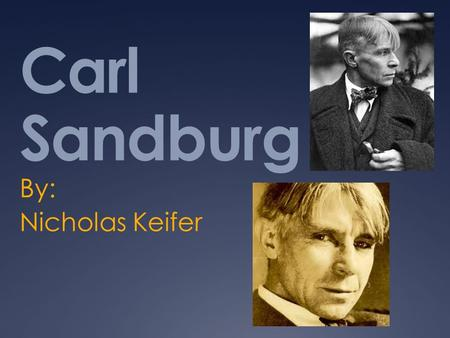 Carl Sandburg By: Nicholas Keifer. Background  Poet  Son of Swedish Immigrants  Born and raised in Galesburg, Illinois  Forced to leave school after.