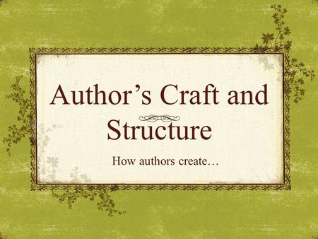 Author's Craft and Structure How authors create….