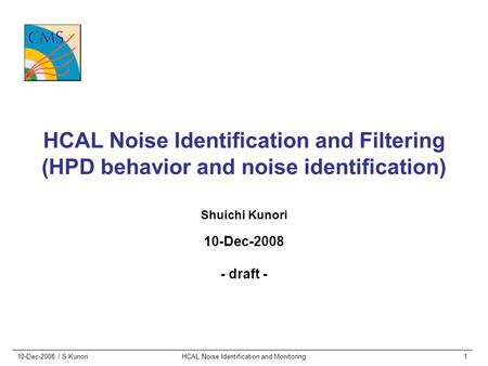 10-Dec-2008 / S.KunoriHCAL Noise Identification and Monitoring1 HCAL Noise Identification and Filtering (HPD behavior and noise identification) Shuichi.