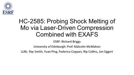 HC-2585: Probing Shock Melting of Mo via Laser-Driven Compression Combined with EXAFS ESRF: Richard Briggs University of Edinburgh: Prof. Malcolm McMahon.