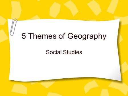 5 Themes of Geography Social Studies. What Are The Five Themes? Tools geographer's use to study features on earth. –Location –Place –Movement –Region.