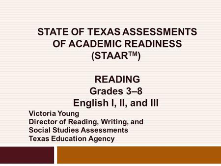 STATE OF TEXAS ASSESSMENTS OF ACADEMIC READINESS (STAAR TM ) READING Grades 3–8 English I, II, and III Victoria Young Director of Reading, Writing, and.