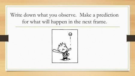 Write down what you observe. Make a prediction for what will happen in the next frame.