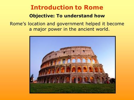 Introduction to Rome Objective: To understand how Rome's location and government helped it become a major power in the ancient world.