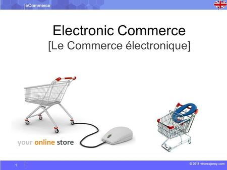 ECommerce © 2011 wheresjenny.com 1 Electronic Commerce [Le Commerce électronique]