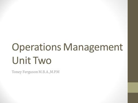 Operations Management Unit Two Toney Ferguson M.B.A.,M.P.M.