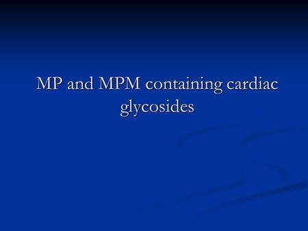 MP and MPM containing cardiac glycosides. Cardiac glycosides are a big group of substances, derivatives of cyclopenthaneperhydropenantrene which have.