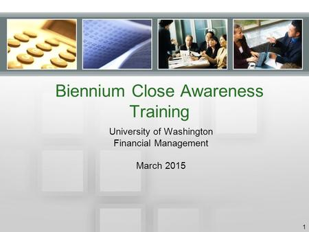 Biennium Close Awareness Training University of Washington Financial Management March 2015 1.