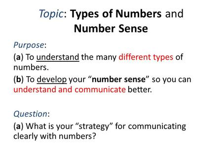 "Topic: Types of Numbers and Number Sense Purpose: (a) To understand the many different types of numbers. (b) To develop your ""number sense"" so you can."