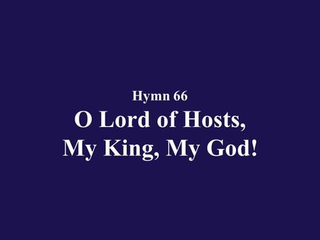 Hymn 66 O Lord of Hosts, My King, My God!. Verse 1 O Eternal, Lord of hosts, how my heart cries out for Thee;