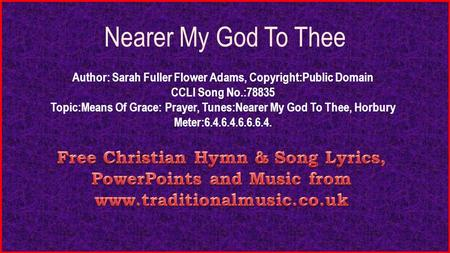 Nearer My God To Thee Author: Sarah Fuller Flower Adams, Copyright:Public Domain CCLI Song No.:78835 Topic:Means Of Grace: Prayer, Tunes:Nearer My God.