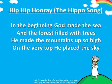 In the beginning God made the sea And the forest filled with trees He made the mountains up so high On the very top He placed the sky Hip Hip Hooray (The.