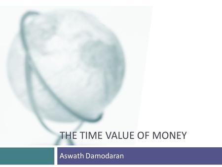 THE TIME VALUE OF MONEY Aswath Damodaran. 2 Intuition Behind Present Value  There are three reasons why a dollar tomorrow is worth less than a dollar.