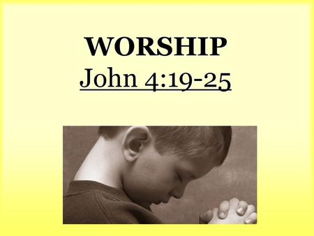 WORSHIP John 4:19-25. verse 19. The woman said to Him, Sir, I perceive that You are a prophet. 20 Our fathers worshiped in this mountain, and.
