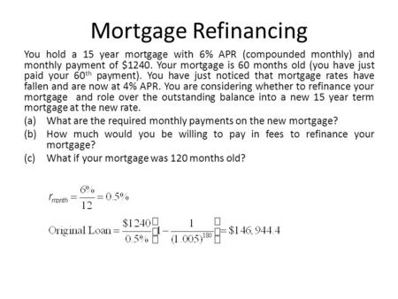 Mortgage Refinancing You hold a 15 year mortgage with 6% APR (compounded monthly) and monthly payment of $1240. Your mortgage is 60 months old (you have.