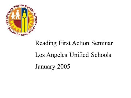 Reading First Action Seminar Los Angeles Unified Schools January 2005.