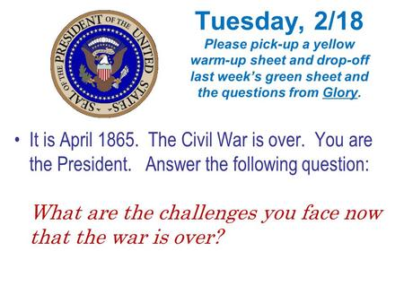 Tuesday, 2/18 Please pick-up a yellow warm-up sheet and drop-off last week's green sheet and the questions from Glory. It is April 1865. The Civil War.