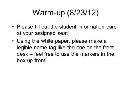 Warm-up (8/23/12) Please fill out the student information card at your assigned seat Using the white paper, please make a legible name tag like the one.
