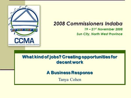 What kind of jobs? Creating opportunities for decent work A Business Response 2008 Commissioners Indaba 19 – 21 st November 2008 Sun City, North West Province.
