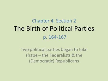 Chapter 4, Section 2 The Birth of Political Parties p