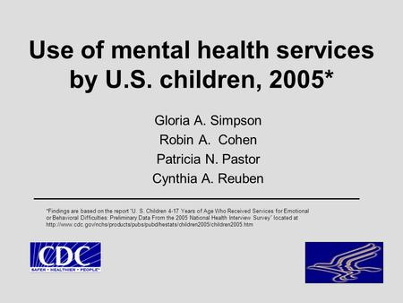 Use of mental health services by U.S. children, 2005* Gloria A. Simpson Robin A. Cohen Patricia N. Pastor Cynthia A. Reuben *Findings are based on the.