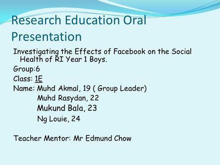 Research Education Oral Presentation Investigating the Effects of Facebook on the Social Health of RI Year 1 Boys. Group:6 Class: 1E Name: Muhd Akmal,