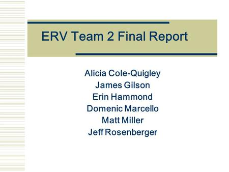 ERV Team 2 Final Report Alicia Cole-Quigley James Gilson Erin Hammond Domenic Marcello Matt Miller Jeff Rosenberger.