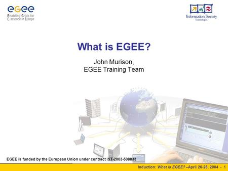 Induction: What is EGEE? –April 26-28, 2004 - 1 What is EGEE? John Murison, EGEE Training Team EGEE is funded by the European Union under contract IST-2003-508833.
