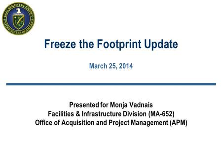 Freeze the Footprint Update March 25, 2014 Presented for Monja Vadnais Facilities & Infrastructure Division (MA-652) Office of Acquisition and Project.