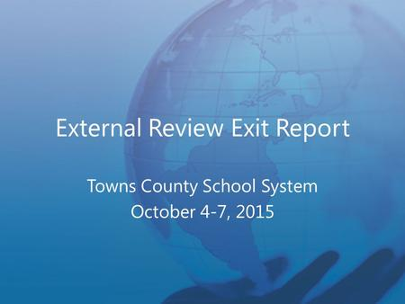 External Review Exit Report Towns County School System October 4-7, 2015.