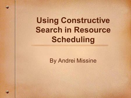 Using Constructive Search in Resource Scheduling By Andrei Missine.