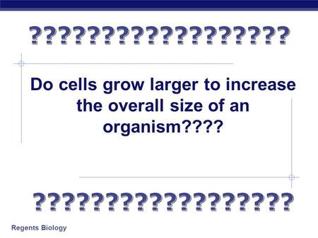 Regents Biology Do cells grow larger to increase the overall size of an organism????