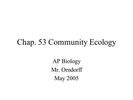 Chap. 53 Community Ecology AP Biology Mr. Orndorff May 2005.