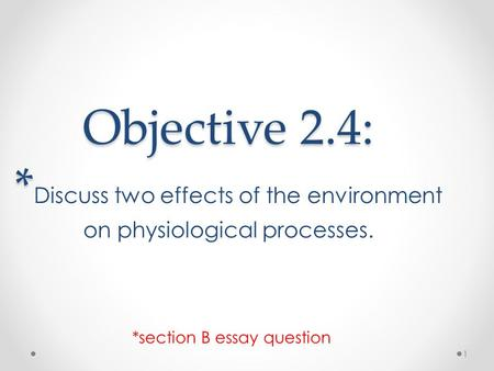 Objective 2.4: * Objective 2.4: * Discuss two effects of the environment on physiological processes. *section B essay question 1.