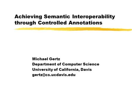 Achieving Semantic Interoperability through Controlled Annotations Michael Gertz Department of Computer Science University of California, Davis