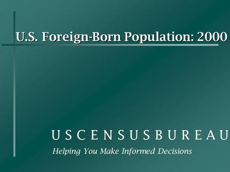 U.S. Foreign-Born Population: 2000 Helping You Make Informed Decisions.