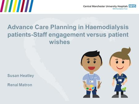Advance Care Planning in Haemodialysis patients-Staff engagement versus patient wishes Susan Heatley Renal Matron.