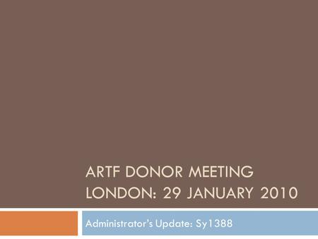 ARTF DONOR MEETING LONDON: 29 JANUARY 2010 Administrator's Update: Sy1388.