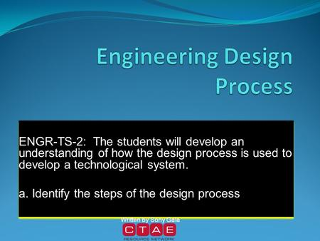 ENGR-TS-2: The students will develop an understanding of how the design process is used to develop a technological system. a. Identify the steps of the.